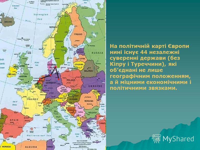 На політичній карті Європи нині існує 44 незалежні суверенні держави (без Кіпру і Туреччини), які обєднані не лише географічним положенням, а й міцними економічними і політичними звязками.
