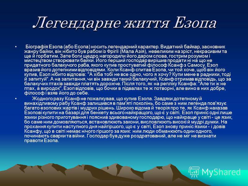 Легендарне життя Езопа Біографія Езопа (або Есопа) носить легендарний характер. Видатний байкар, засновник жанру байки, він нібито був рабом із Фрігії (Мала Азія), невеликим на зріст, некрасивим та ще й горбатим. Зате боги щедро нагородили його даром