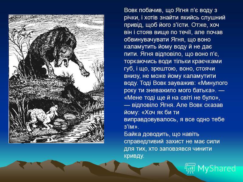 Вовк побачив, що Ягня пє воду з річки, і хотів знайти якийсь слушний привід, щоб його зїсти. Отже, хоч він і стояв вище по течії, але почав обвинувачувати Ягня, що воно каламутить йому воду й не дає пити. Ягня відповіло, що воно пє, торкаючись води т