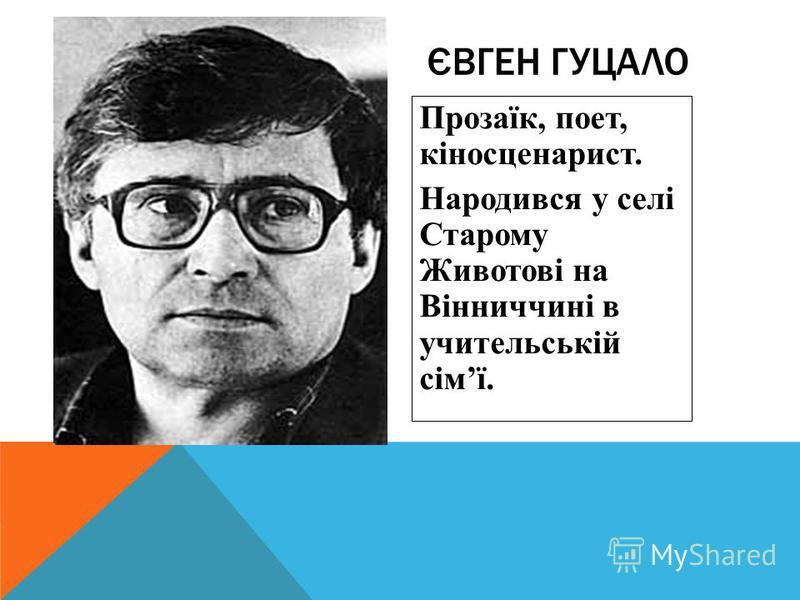 Прозаїк, поет, кіносценарист. Народився у селі Старому Животові на Вінниччині в учительській сімї. ЄВГЕН ГУЦАЛО