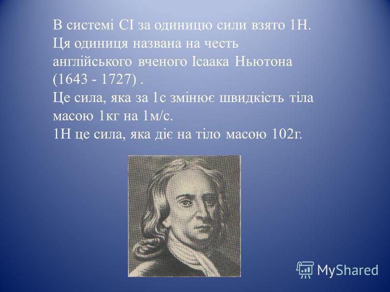 В системі СІ за одиницю сили взято 1Н. Ця одиниця названа на честь англійського вченого Ісаака Ньютона (1643 - 1727). Це сила, яка за 1с змінює швидкість тіла масою 1кг на 1м/с. 1Н це сила, яка діє на тіло масою 102г.