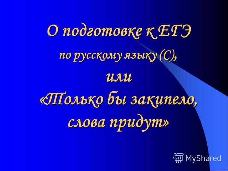О подготовке к ЕГЭ по русскому языку (С), или «Только бы закипело, слова придут»