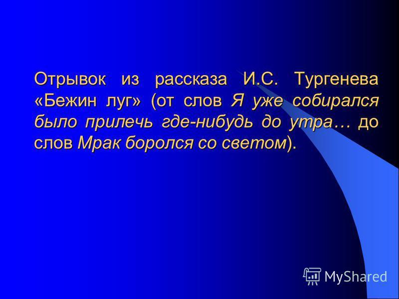 Отрывок из рассказа И.С. Тургенева «Бежин луг» (от слов Я уже собирался было прилечь где-нибудь до утра… до слов Мрак боролся со светом).