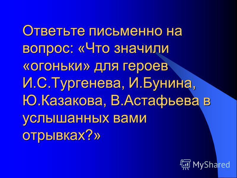 Ответьте письменно на вопрос: «Что значили «огоньки» для героев И.С.Тургенева, И.Бунина, Ю.Казакова, В.Астафьева в услышанных вами отрывках?»