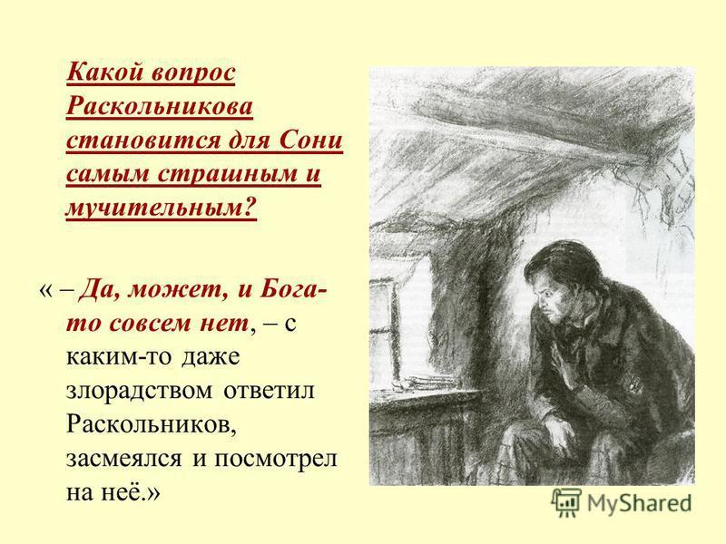 Какой вопрос Раскольникова становится для Сони самым страшным и мучительным? « – Да, может, и Бога- то совсем нет, – с каким-то даже злорадством ответил Раскольников, засмеялся и посмотрел на неё.»