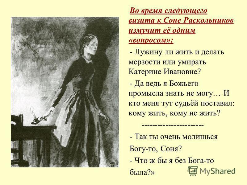 Во время следующего визита к Соне Раскольников измучит её одним «вопросом»: - Лужину ли жить и делать мерзости или умирать Катерине Ивановне? - Да ведь я Божьего промысла знать не могу… И кто меня тут судьёй поставил: кому жить, кому не жить? -------
