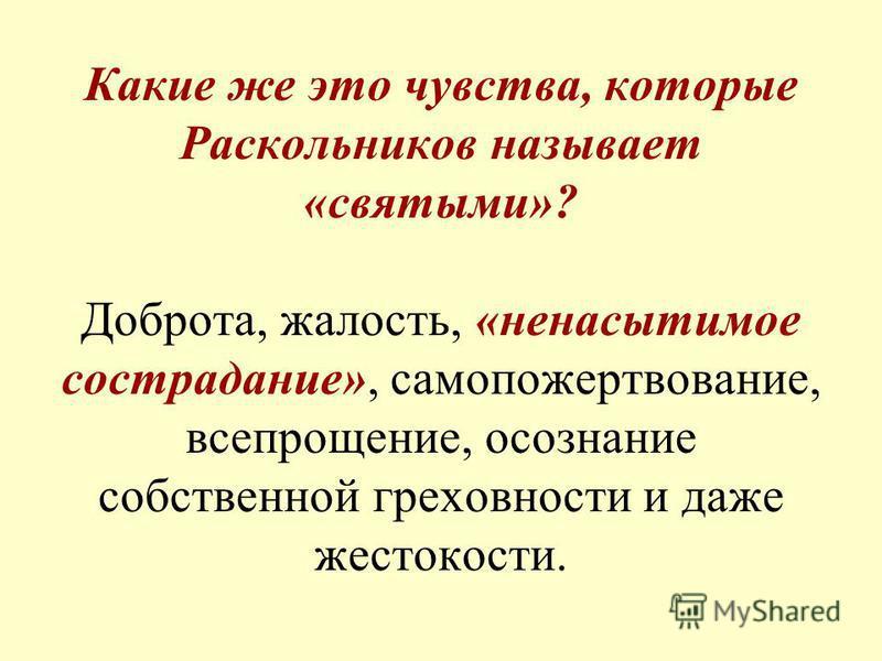 Какие же это чувства, которые Раскольников называет «святыми»? Доброта, жалость, «ненасытимое сострадание», самопожертвование, всепрощение, осознание собственной греховности и даже жестокости.