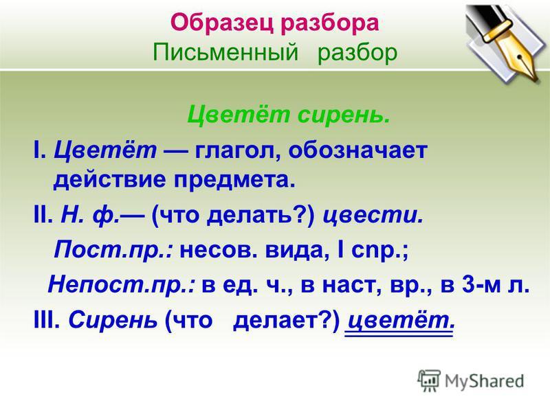 Образец разбора Письменный разбор Цветёт сирень. I. Цветёт глагол, обозначает действие предмета. II. Н. ф. (что делать?) цвести. Пост.пр.: несов. вида, I cnp.; Непост.пр.: в ед. ч., в наст, вр., в 3-м л. III. Сирень (что делает?) цветёт.