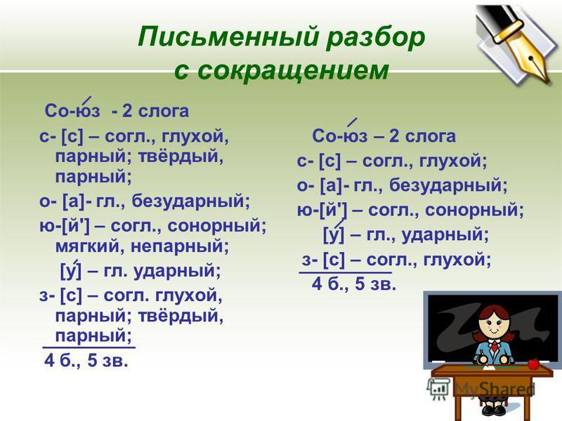 Письменный разбор с сокращением Со-юз - 2 слога с- [с] – согл., глухой, парный; твёрдый, парный; о- [а]- гл., безударный; ю-[й'] – согл., сонорный; мягкий, непарный; [у] – гл. ударный; з- [с] – согл. глухой, парный; твёрдый, парный; 4 б., 5 зв. Со-юз