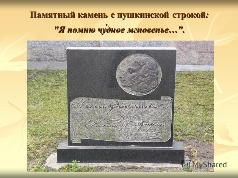 Памятный камень с пушкинской строкой: Я помню чу́чучудное мгновенье….