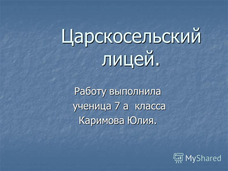 Царскосельский лицей. Работу выполнила ученица 7 а класса ученица 7 а класса Каримова Юлия.
