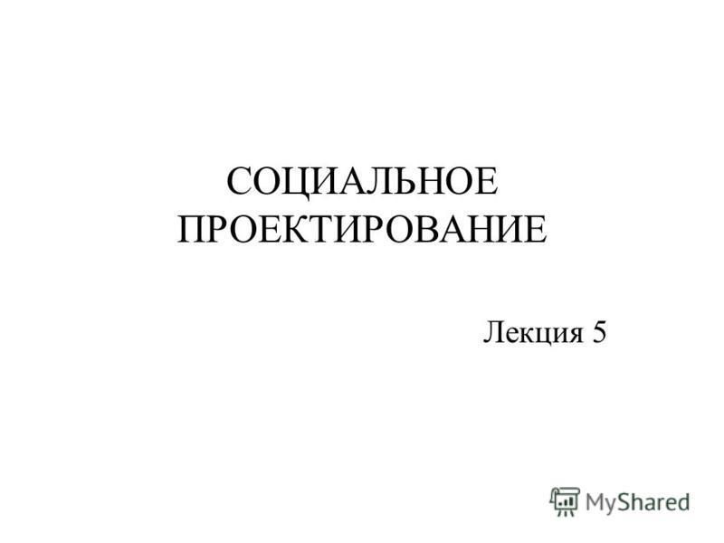 СОЦИАЛЬНОЕ ПРОЕКТИРОВАНИЕ Лекция 5
