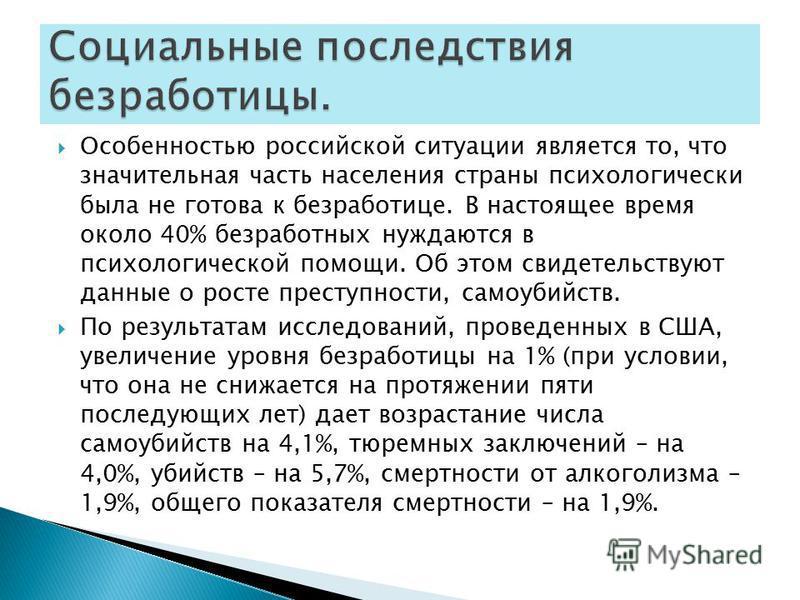 Особенностью российской ситуации является то, что значительная часть населения страны психологически была не готова к безработице. В настоящее время около 40% безработных нуждаются в психологической помощи. Об этом свидетельствуют данные о росте прес