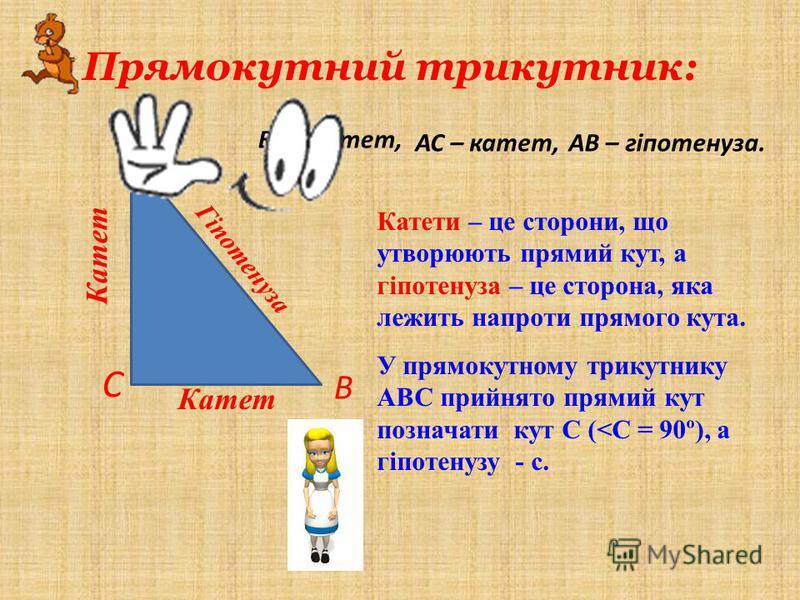 Прямокутний трикутник: В А С Катети – це сторони, що утворюють прямий кут, а гіпотенуза – це сторона, яка лежить напроти прямого кута. У прямокутному трикутнику АВС прийнято прямий кут позначати кут С (<С = 90º), а гіпотенузу - с. Катет ВС – катет, А