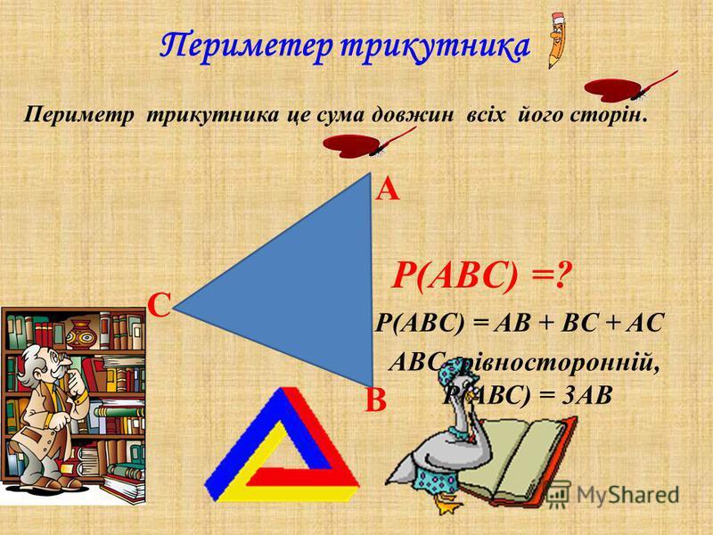 Периметер трикутника Периметр трикутника це сума довжин всіх його сторін. P(ABC) =? А В С P(ABC) = AB + BC + AC ABC- рівносторонній, Р(АВС) = 3АВ