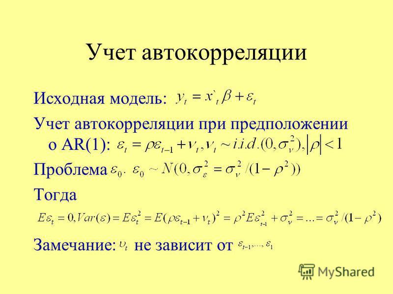 Учет автокорреляции Исходная модель: Учет автокорреляции при предположении о AR(1): Проблема Тогда Замечание: не зависит от