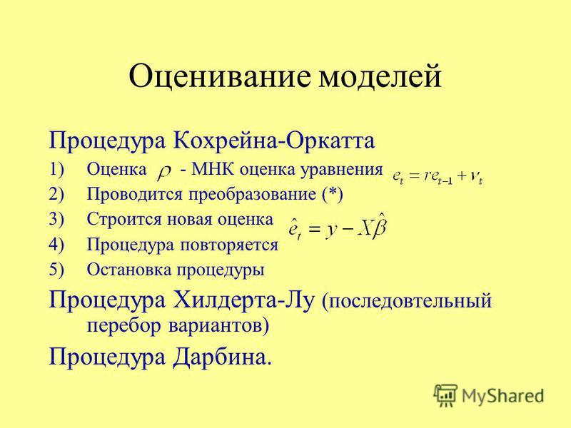 Оценивание моделей Процедура Кохрейна-Оркатта 1)Оценка - МНК оценка уравнения 2)Проводится преобразование (*) 3)Строится новая оценка 4)Процедура повторяется 5)Остановка процедуры Процедура Хилдерта-Лу (последовательный перебор вариантов) Процедура Д
