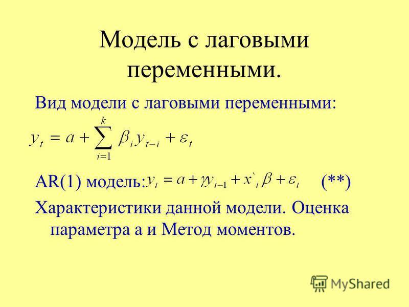 Модель с лаговыми переменными. Вид модели с лаговыми переменными: AR(1) модель:(**) Характеристики данной модели. Оценка параметра а и Метод моментов.