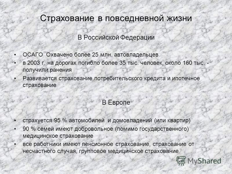 Страхование в повседневной жизни В Российской Федерации ОСАГО Охвачено более 25 млн. автовладельцев в 2003 г. на дорогах погибло более 35 тыс. человек, около 160 тыс. - получили ранения Развивается страхование потребительского кредита и ипотечное стр