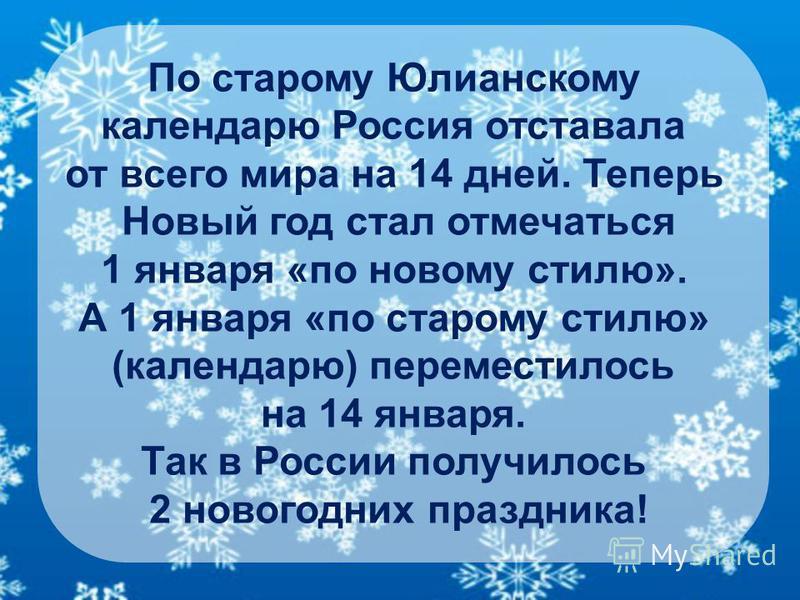 По старому Юлианскому календарю Россия отставала от всего мира на 14 дней. Теперь Новый год стал отмечаться 1 января «по новому стилю». А 1 января «по старому стилю» (календарю) переместилось на 14 января. Так в России получилось 2 новогодних праздни