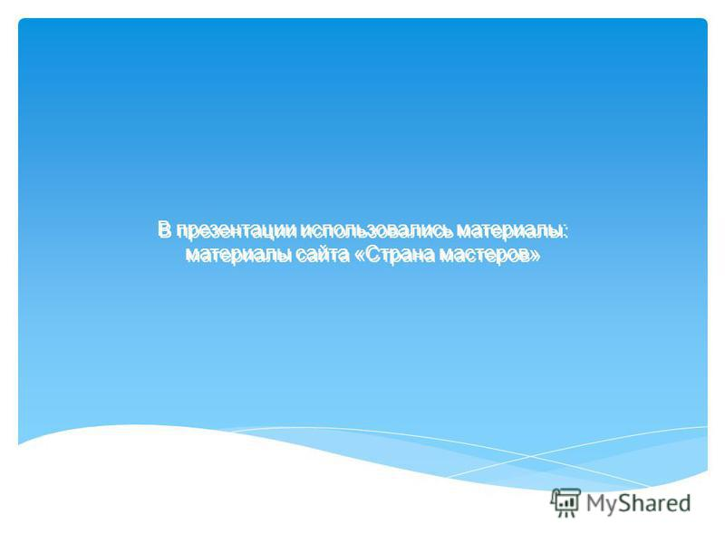 В презентации использовались материалы: материалы сайта «Страна мастеров»