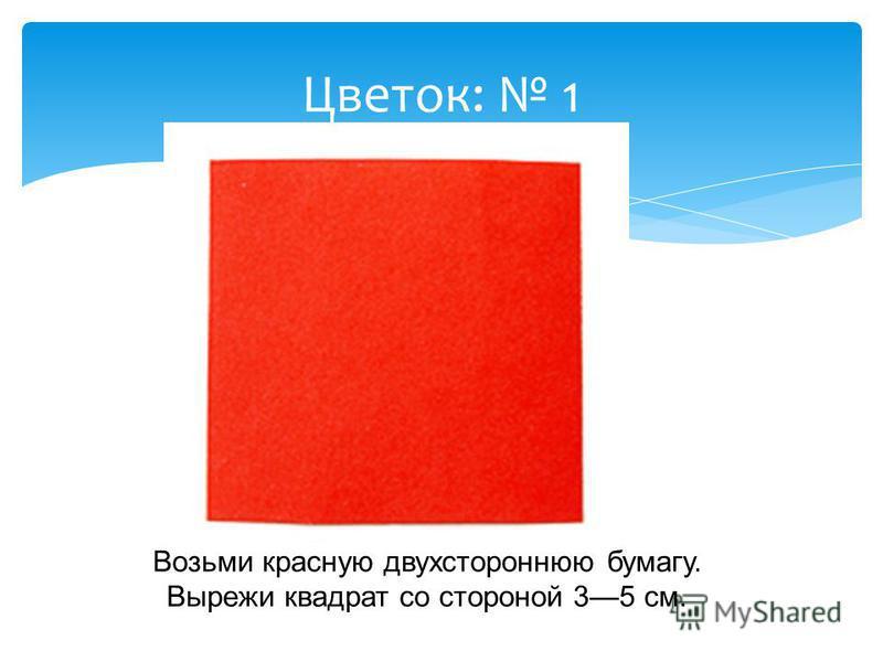 Цветок: 1 Возьми красную двухстороннюю бумагу. Вырежи квадрат со стороной 35 см.