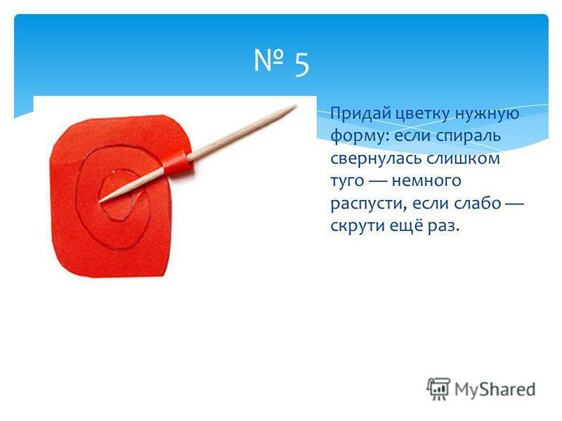 5 Придай цветку нужную форму: если спираль свернулась слишком туго немного распусти, если слабо скрути ещё раз.