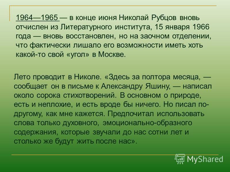 19641965 в конце июня Николай Рубцов вновь отчислен из Литературного института, 15 января 1966 года вновь восстановлен, но на заочном отделении, что фактически лишало его возможности иметь хоть какой-то свой «угол» в Москве. Лето проводит в Николе. «