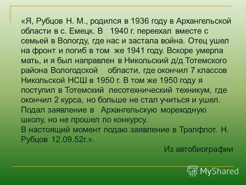 «Я, Рубцов Н. М., родился в 1936 году в Архангельской области в с. Емецк. В 1940 г. переехал вместе с семьей в Вологду, где нас и застала война. Отец ушел на фронт и погиб в том же 1941 году. Вскоре умерла мать, и я был направлен в Никольский д/д Тот