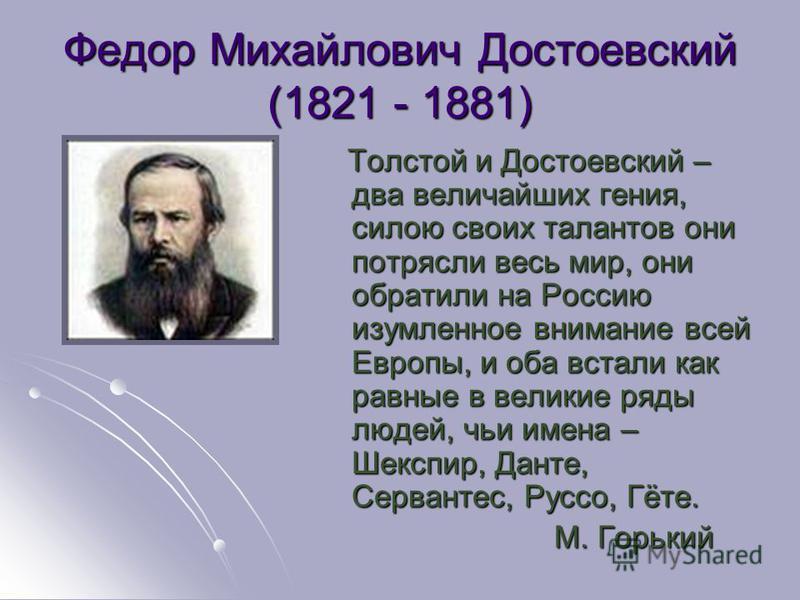 Федор Михайлович Достоевский (1821 - 1881) Толстой и Достоевский – два величайших гения, силою своих талантов они потрясли весь мир, они обратили на Россию изумленное внимание всей Европы, и оба встали как равные в великие ряды людей, чьи имена – Шек