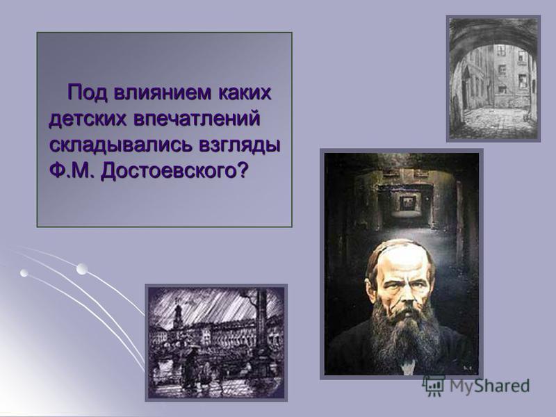 Под влиянием каких детских впечатлений складывались взгляды Ф.М. Достоевского? Под влиянием каких детских впечатлений складывались взгляды Ф.М. Достоевского?