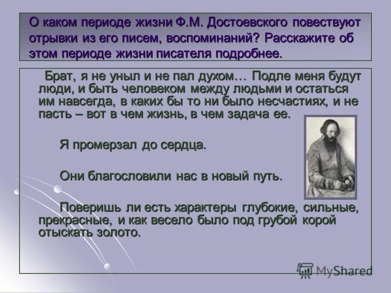 О каком периоде жизни Ф.М. Достоевского повествуют отрывки из его писем, воспоминаний? Расскажите об этом периоде жизни писателя подробнее. Брат, я не уныл и не пал духом… Подле меня будут люди, и быть человеком между людьми и остаться им навсегда, в
