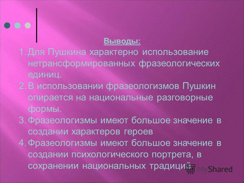 Выводы: 1. Для Пушкина характерно использование нетрансформированных фразеологических единиц. 2. В использовании фразеологизмов Пушкин опирается на национальные разговорные формы. 3. Фразеологизмы имеют большое значение в создании характеров героев 4
