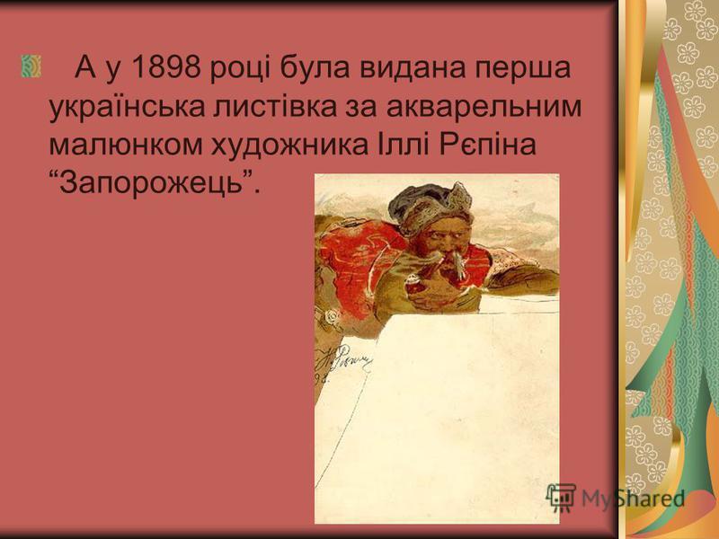 А у 1898 році була видана перша українська листівка за акварельним малюнком художника Іллі Рєпіна Запорожець.