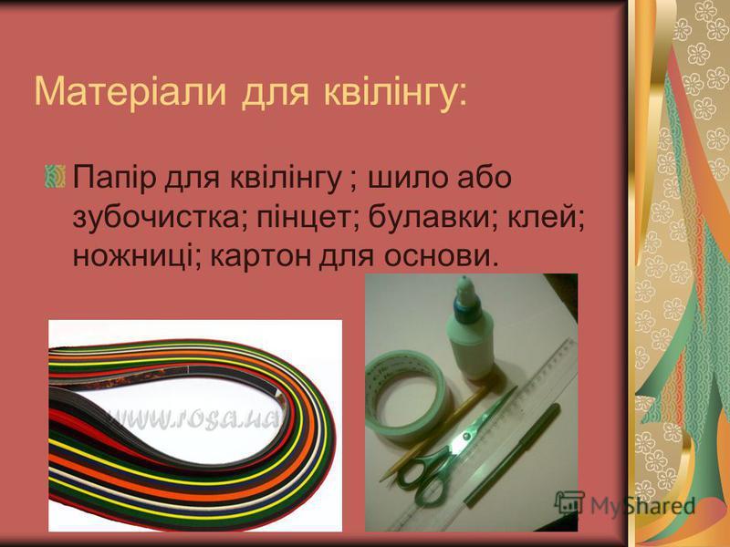 Матеріали для квілінгу: Папір для квілінгу ; шило або зубочистка; пінцет; булавки; клей; ножниці; картон для основи.