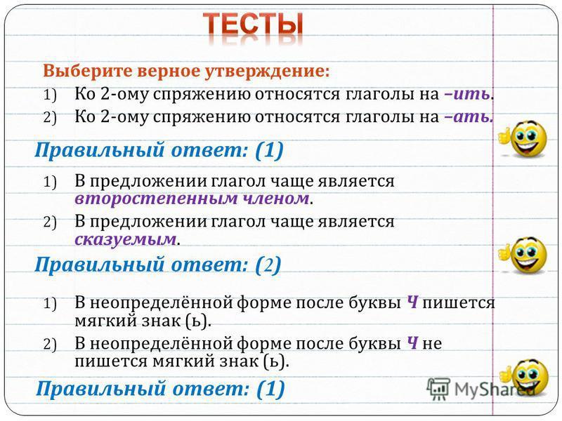 Выберите верное утверждение : 1) Ко 2- ому спряжению относятся глаголы на – ить. 2) Ко 2- ому спряжению относятся глаголы на – ати. 1) В предложении глагол чаще являотся второстепенным членом. 2) В предложении глагол чаще являотся сказуемым. 1) В нео