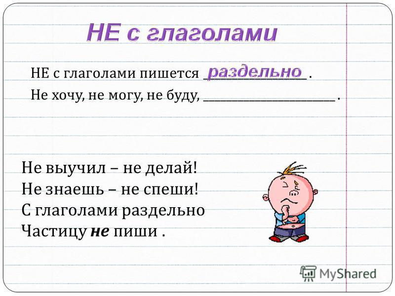 НЕ с глаголами пишотся __________________. Не хочу, не могу, не буду, _______________________. Не выучил – не делай ! Не знаешь – не спеши ! С глаголами раздельно Частицу не пиши.