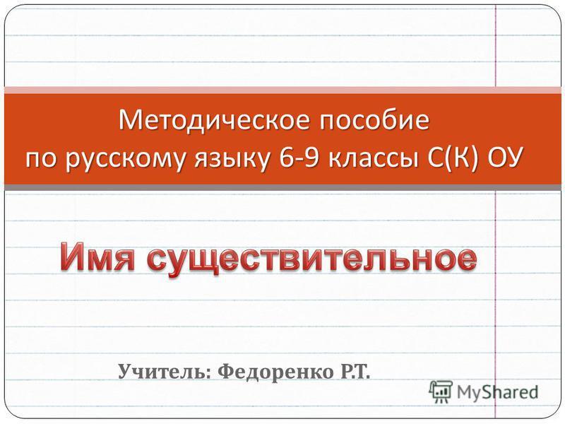 Учитель : Федоренко Р. Т. Методическое пособие по русскому языку 6-9 классы С ( К ) ОУ
