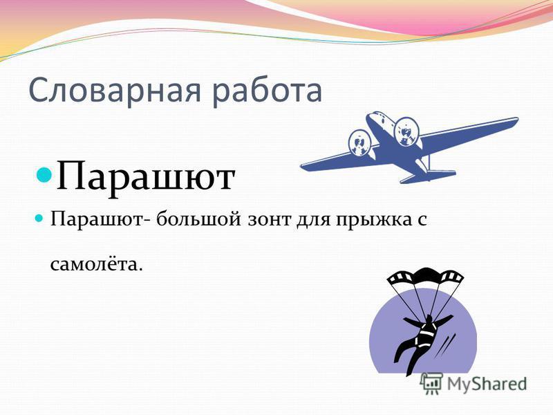 Словарная работа Парашют Парашют- большой зонт для прыжка с самолёта.