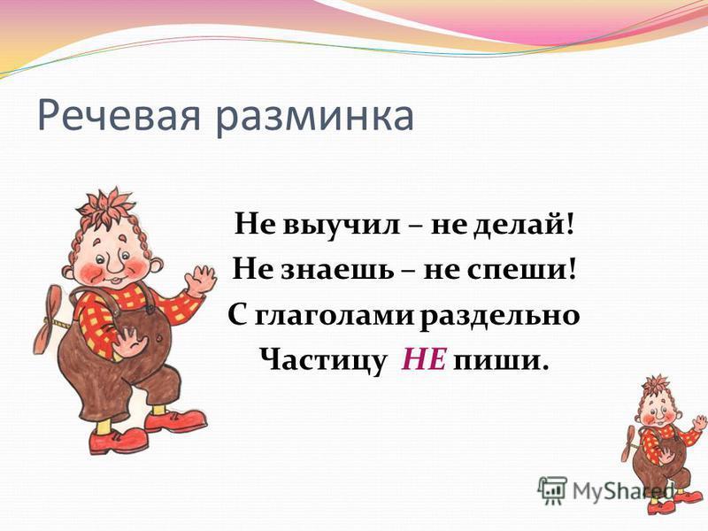 Речевая разминка Не выучил – не делай! Не знаешь – не спеши! С глаголами раздельно Частицу НЕ пиши.