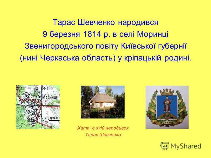 Тарас Шевченко народився 9 березня 1814 р. в селі Моринці Звенигородського повіту Київської губернії (нині Черкаська область) у кріпацькій родині. Хата, в якій народився Тарас Шевченко