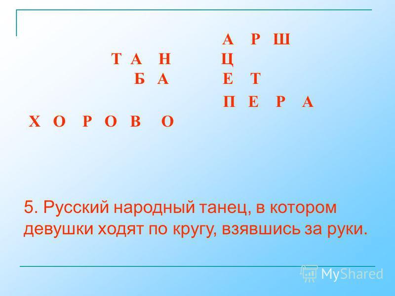 5. Русский народный танец, в котором девушки ходят по кругу, взявшись за руки. А Р Ш Т А Н Ц Б А Е Т П Е Р А Х О Р О В О