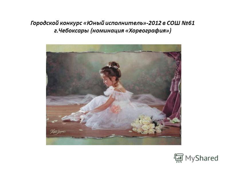 Городской конкурс «Юный исполнитель»-2012 в СОШ 61 г.Чебоксары (номинация «Хореография»)