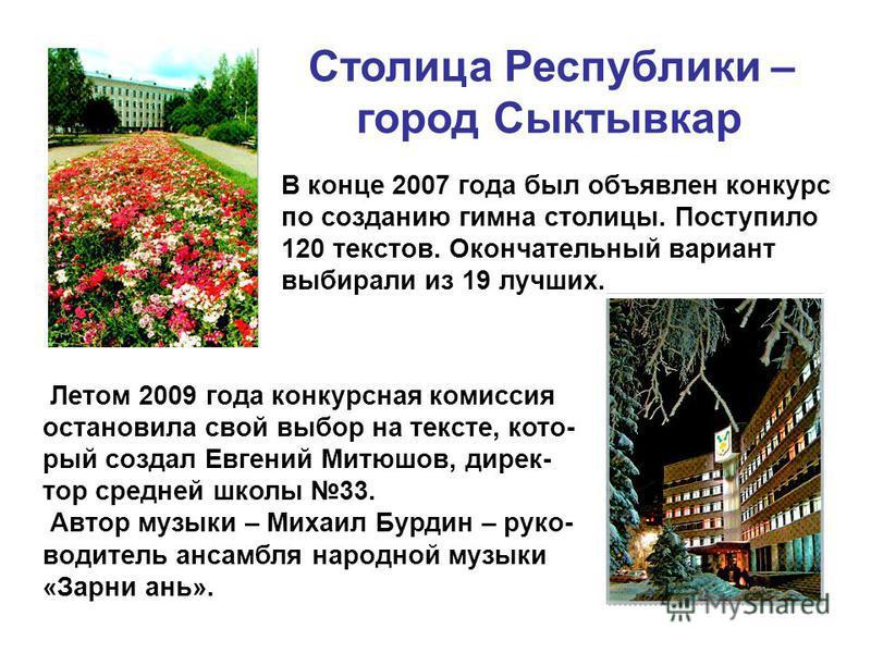 Столица Республики – город Сыктывкар В конце 2007 года был объявлен конкурс по созданию гимна столицы. Поступило 120 текстов. Окончательный вариант выбирали из 19 лучших. Летом 2009 года конкурсная комиссия остановила свой выбор на тексте, который со