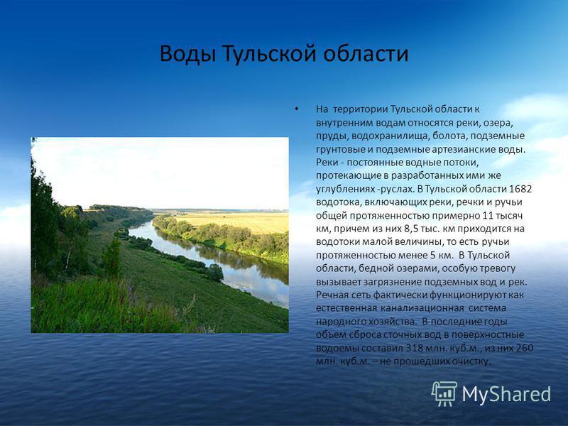 Воды Тульской области На территории Тульской области к внутренним водам относятся реки, озера, пруды, водохранилища, болота, подземные грунтовые и подземные артезианские воды. Реки - постоянные водные потоки, протекающие в разработанных ими же углубл