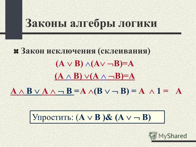 Законы алгебры логики Закон исключения (склеивания) (А В) (A В)=А А В А В =А 1 = А А (В В) = Упростить: (А В )& (А В)