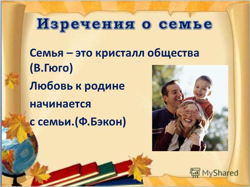 Семья – это кристалл общества (В.Гюго) Любовь к родине начинается с семьи.(Ф.Бэкон)