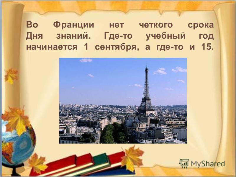 Во Франции нет четкого срока Дня знаний. Где - то учебный год начинается 1 сентября, а где - то и 15.
