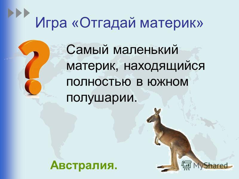 Игра «Отгадай материк» Самый маленький материк, находящийся полностью в южном полушарии. Австралия.