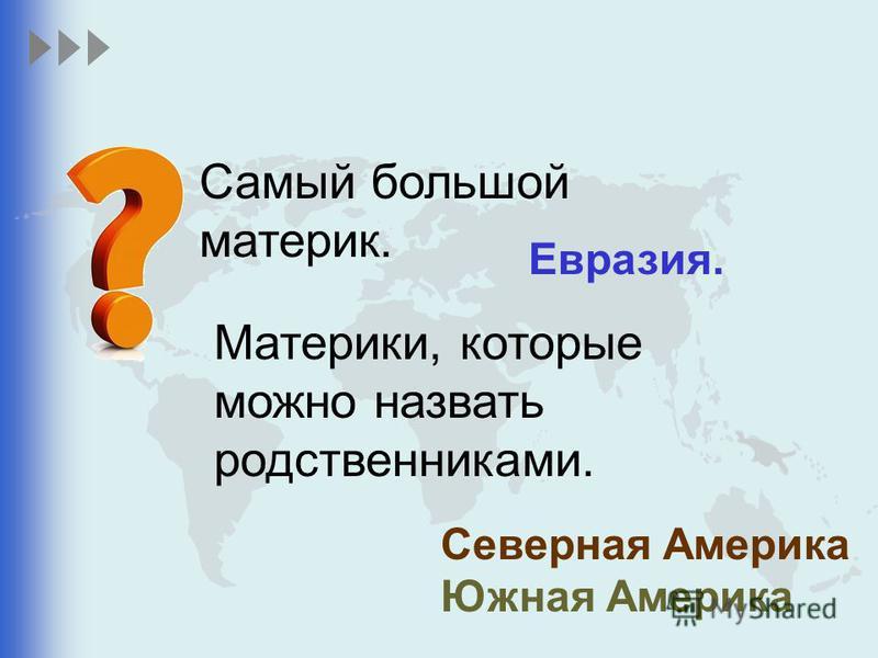 Самый большой материк. Евразия. Материки, которые можно назвать родственниками. Северная Америка Южная Америка